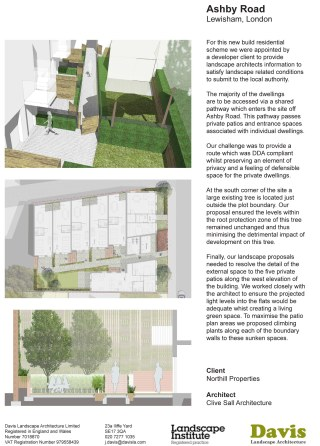 Ashby Road Lewisham, London For this new build residential scheme we were appointed by a developer client to provide landscape architects information to satisfy landscape related conditions to submit to the local authority. The majority of the dwellings are to be accessed via a shared pathway which enters the site off Ashby Road. This pathway passes private patios and entrance spaces associated with individual dwellings. Our challenge was to provide a route which was DDA compliant whilst preserving an element of privacy and a feeling of defensible space for the private dwellings. At the south corner of the site a large existing tree is located just outside the plot boundary. Our proposal ensured the levels within the root protection zone of this tree remained unchanged and thus minimising the detrimental impact of development on this tree. Finally, our landscape proposals needed to resolve the detail of the external space to the five private patios along the west elevation of the building. We worked closely with the architect to ensure the projected light levels into the flats would be adequate whist creating a living green space. To maximise the patio plan areas we proposed climbing plants along each of the boundary walls to these sunken spaces. Client Northill Properties Architect Clive Sall Architecture