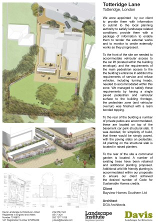 Totteridge Lane, Totteridge, London We were appointed by our client to provide them with information to submit to the local planning authority to satisfy landscape related conditions; provide them with a package of information to enable them to tender the external works and to monitor to onsite externally works as they progressed. This included the production of a general arrangement drawings, planting plan with schedules and detailed section and a full NBS specification. To the front of the site we needed to accommodate vehicular access to the car lift (located within the building envelope), and the requirements of the main pedestrian access to the the building's entrance In addition the requirements of service and refuse vehicles, including turning heads, needed to accommodated within this zone. We managed to satisfy these requirements by having a single paved pedestrian and vehicular surface to the building frontage, the pedestrian zone (and vehicular overrun) was finished with a resin bonded topping. To the rear of the building a number of private roof garden patios are accommodated, these are located on top of the basement car park structural slab. It was decided, for simplicity of build, that these would be simply paved, with the paving slabs on pedestals. All planting on the structural slab is located in raised planters. To the rear of the site a communal garden is located. A number of existing trees have been retained and additional planting proposed. Additional wild life friendly planting is accommodated within our proposals to ensure our client achieved the desired number of Code for Sustainable Homes credits. Landscape Institutes Work Stage: E to L Client: Bayview Homes Southern Ltd Architect: DGA Architects