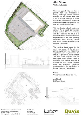 Aldi Store, Witham, Essex We were appointed by our client to provide them with information to satisfy landscape related reserved matters and to provide them with a full landscape package of drawn and written information to enable the tender of the external works for this new build retail store in Essex. This site already had outline planning consent for a retail development in this location. We worked closely with the architects to arrive at a scheme that satisfied the proscriptive requirements of the local planning department whilst providing the end user with a building and setting that satisfied their needs. The existing treed edge to the north west corner of the site was particularly sensitive and the planning department were very keen that this should be preserved and extended. The end users required that the site edges should provide views of the store from passing vehicles. A compromise was struck between these two apparently conflicting requirements to the satisfaction of the planners and the end user. Landscape Institutes Work Stage: D to F/G Client: Churchmanor Estates Co. Plc. Architect: BCR Architects