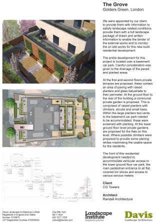 The Grove, Golders Green, London We were appointed by our client to provide them with information to satisfy landscape related conditions, provide them with a full landscape package of drawn and written information to enable the tender of the external works and to monitor the on site works for this new build residential development. The entire development for this project is located over a basement car park. The implications of this is that the hard and planted landscape located over a concrete slab on all four levels of our proposal. Careful consideration was given to the drainage of the paved and planted areas. In this instance a drainage mat onto of the waterproof structural slab was proposed. At the first and second floors private terraces are proposed, these contain an area of paving with raised planters and glass balustrade to their perimeter. At the ground floor to the rear of the building a communal private garden is proposed. This is comprised of raised planters with climbers, shrubs and small trees. Within the large planters two vents to the basement car park needed to be accommodated, these were screened with planting. At the lower ground floor level private gardens are proposed for the flats on this level. Where possible climbers were proposed to provide some planing whiles maximising the usable space for the residents. The front of this residential development needed to accommodate vehicular access to the lower ground floor car park, the main pedestrian entrance to all flat, covered bin stores and access to various service meters. Landscape Institutes Work Stage: E to L Client: CG Towers Architect: Randall Architecture