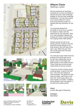 Albyns Close, Havering, London. We were appointed as landscape architects by our client and tasked to develop the public realm landscape strategy for this new build residential development. This was then worked up to a level sufficient to submit to the local authority as part of a detailed planning submission for this site. Our proposals adopted the principals of 'home zone', providing its resident's children with the opportunity for door step play. There is no clear delineation between the footway and vehicle running surface, encouraging slower traffic speeds. Vehicles access the site via an exiting vehicular crossover, this new street will provide parking for the three blocks to the north east of this spine road. Within this part of the site a small public park has been accommodated. The vehicular access within the three terraces to the south west end of the site has a deliberately narrow access route to encourage slow traffic speeds on this shared surface. These routes also provide access requirements for service vehicles. To the front of each of these houses a parking space, a seat by the front door, a bin store and planting is accommodated. The gardens to their rears are paved, each have a cycle store and, where space allows, an area of grass is provided. In addition, where possible, each rear garden is provided with a gated access. Client London Borough of Havering Architect StockWool