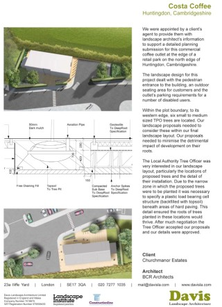 We were appointed by a client's agent to provide them with landscape architect's information to support a detailed planning submission for this commercial coffee outlet at the edge of a retail park on the north edge of Huntingdon, Cambridgeshire. The landscape design for this project dealt with the pedestrian entrance to the building, an outdoor seating area for customers and the outlet's parking requirements for a number of disabled users. Within the plot boundary, to its western edge, six small to medium sized TPO trees are located. Our landscape proposals needed to consider these within our final landscape layout. Our proposals needed to minimise the detrimental impact of development on their roots. The Local Authority Tree Officer was very interested in our landscape layout, particularly the locations of proposed trees and the detail of their installation. Due to the narrow zone in which the proposed trees were to be planted it was necessary to specify a plastic load bearing cell structure (backfilled with topsoil) beneath areas of hard paving. This detail ensured the roots of trees planted in these locations would thrive. After much negotiation the Tree Officer accepted our proposals and our details were approved.
