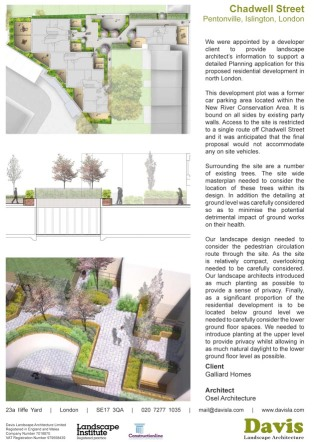 We were appointed by a developer client to provide landscape architect's information to support a detailed Planning application for this proposed residential development in north London. This development plot was a former car parking area located within the New River Conservation Area. It is bound on all sides by existing party walls. Access to the site is restricted to a single route off Chadwell Street and it was anticipated that the final proposal would not accommodate any on site vehicles. Surrounding the site are a number of existing trees. The site wide masterplan needed to consider the location of these trees within its design. In addition the detailing at ground level was carefully considered so as to minimise the potential detrimental impact of ground works on their health. Our landscape design needed to consider the pedestrian circulation route through the site. As the site is relatively compact, overlooking needed to be carefully considered. Our landscape architects introduced as much planting as possible to provide a sense of privacy. Finally, as a significant proportion of the residential development is to be located below ground level we needed to carefully consider the lower ground floor spaces. We needed to introduce planting at the upper level to provide privacy whilst allowing in as much natural daylight to the lower ground floor level as possible.